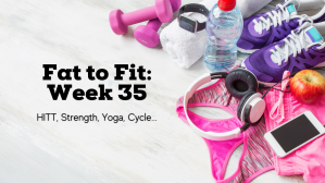 Fat to Fit: Week 35